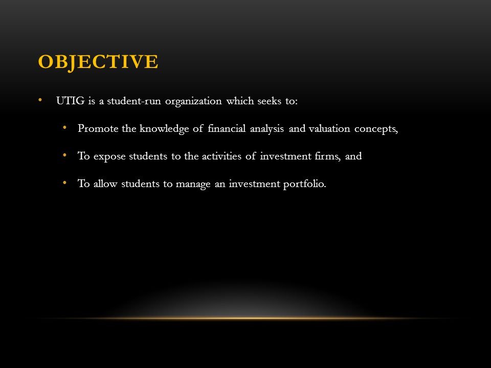 OBJECTIVE UTIG is a student-run organization which seeks to: Promote the knowledge of financial analysis and valuation concepts, To expose students to the activities of investment firms, and To allow students to manage an investment portfolio.