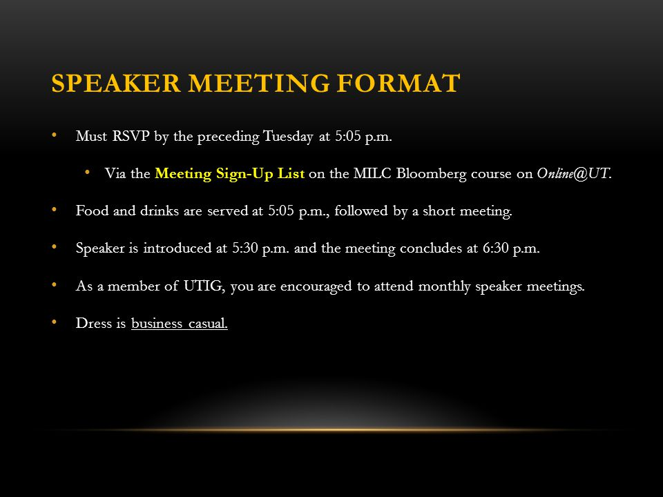 SPEAKER MEETING FORMAT Must RSVP by the preceding Tuesday at 5:05 p.m. Via the Meeting Sign-Up List on the MILC Bloomberg course on Online@UT. Food an