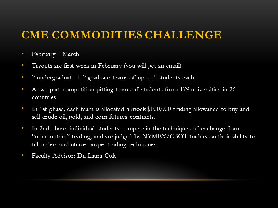 CME COMMODITIES CHALLENGE February – March Tryouts are first week in February (you will get an email) 2 undergraduate + 2 graduate teams of up to 5 students each A two-part competition pitting teams of students from 179 universities in 26 countries.