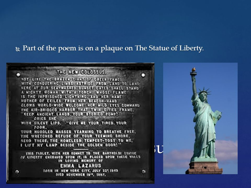 " Part of the poem is on a plaque on The Statue of Liberty. ""The New Colossus"""