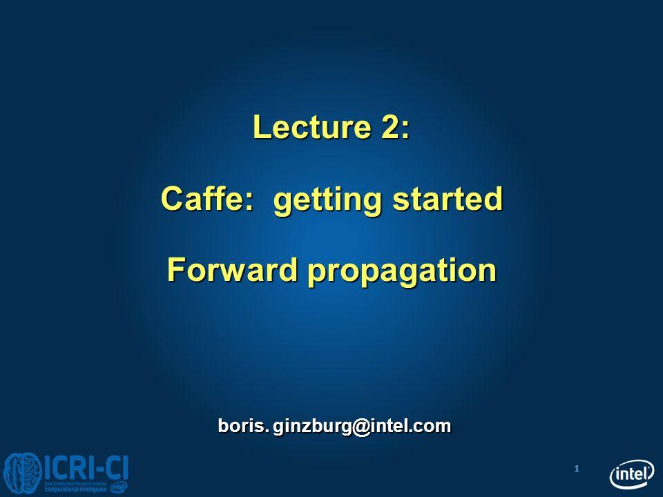 1 boris. ginzburg@intel.com Lecture 2: Caffe: getting started Forward propagation