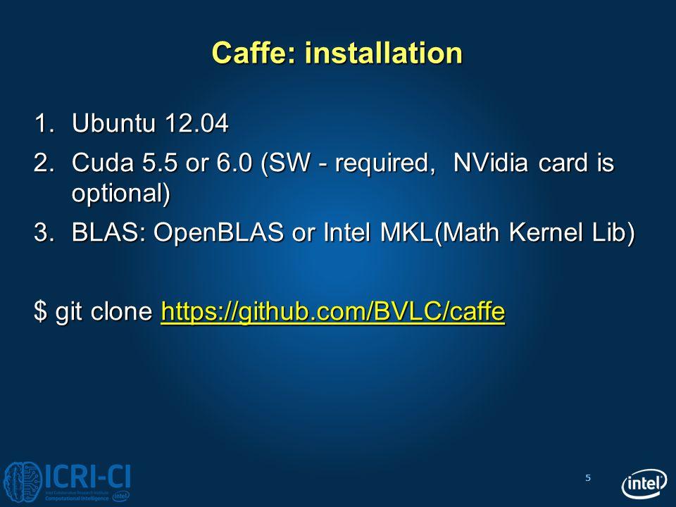 5 Caffe: installation 1.Ubuntu 12.04 2.Cuda 5.5 or 6.0 (SW - required, NVidia card is optional) 3.BLAS: OpenBLAS or Intel MKL(Math Kernel Lib) $ git c