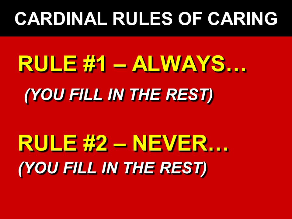 CARDINAL RULES OF CARING RULE #1 – ALWAYS… (YOU FILL IN THE REST) (YOU FILL IN THE REST) RULE #2 – NEVER… (YOU FILL IN THE REST) RULE #1 – ALWAYS… (YOU FILL IN THE REST) RULE #2 – NEVER… (YOU FILL IN THE REST)