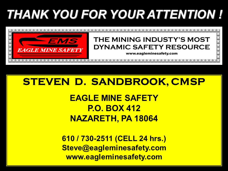 THANK YOU FOR YOUR ATTENTION . STEVEN D. SANDBROOK, CMSP EAGLE MINE SAFETY P.O.