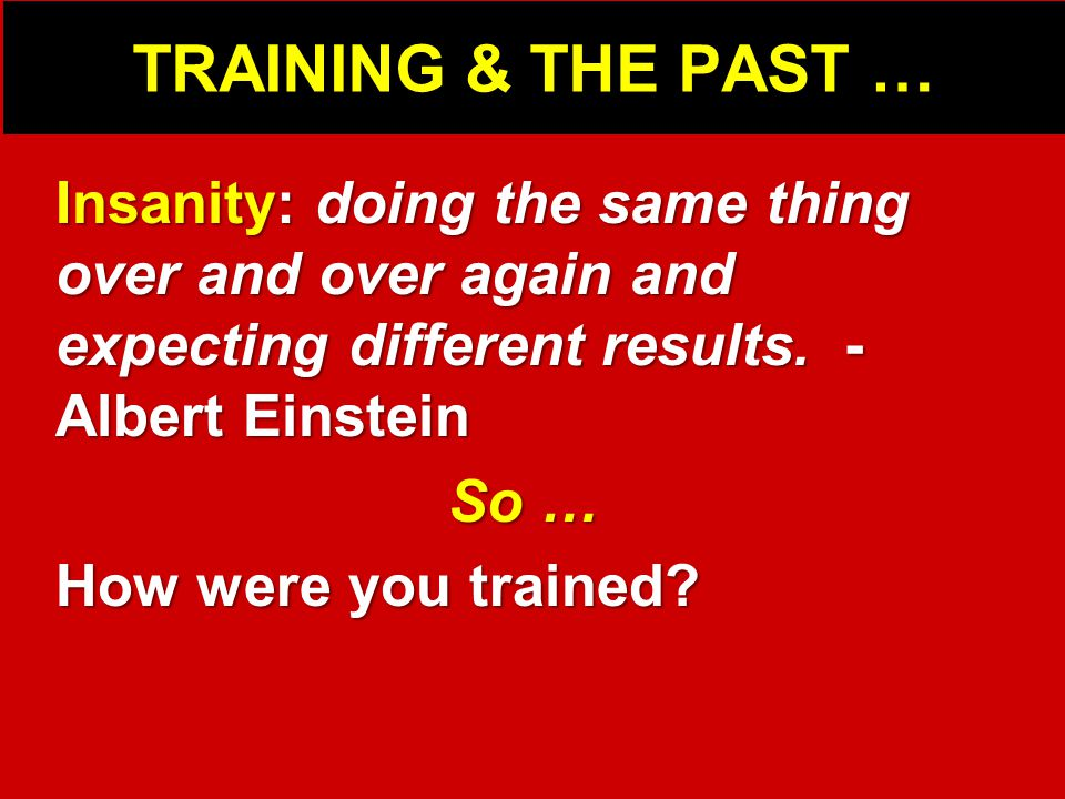 TRAINING & THE PAST … Insanity: doing the same thing over and over again and expecting different results.