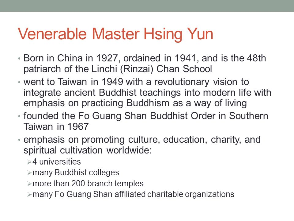 Venerable Master Hsing Yun Born in China in 1927, ordained in 1941, and is the 48th patriarch of the Linchi (Rinzai) Chan School went to Taiwan in 194
