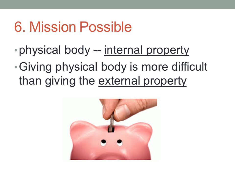 6. Mission Possible physical body -- internal property Giving physical body is more difficult than giving the external property