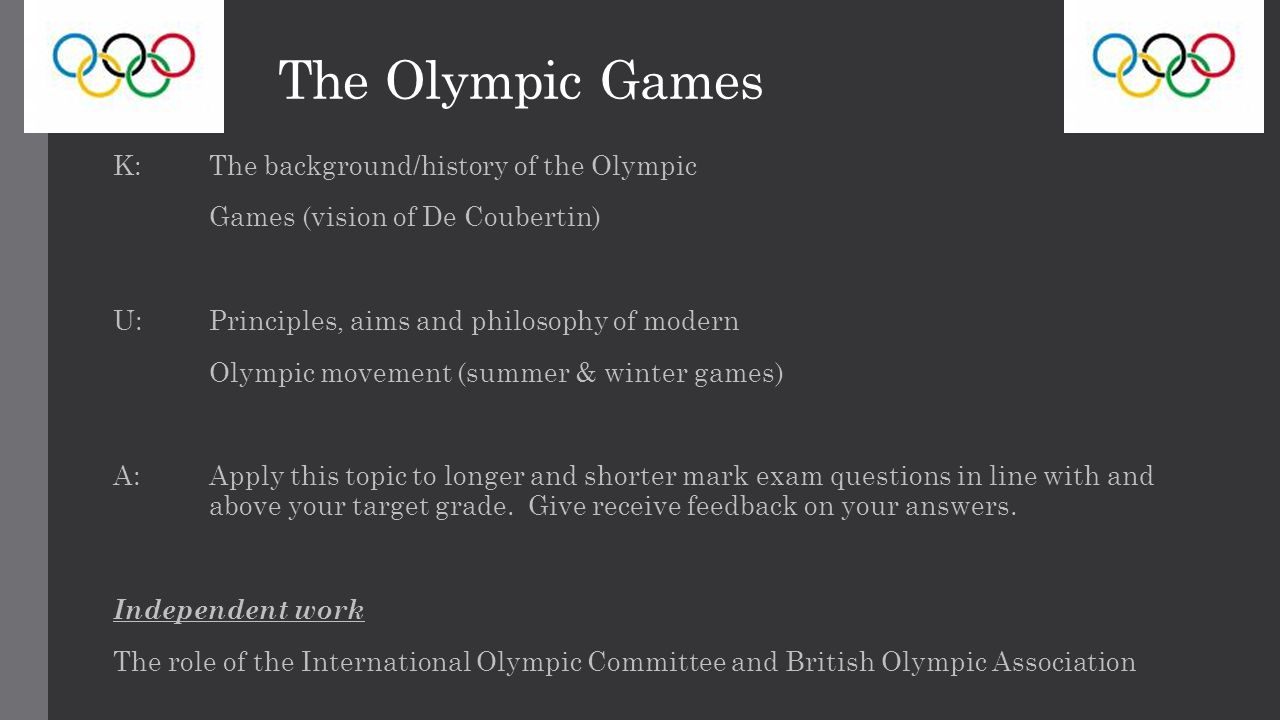 The Olympic Games K: The background/history of the Olympic Games (vision of De Coubertin) U: Principles, aims and philosophy of modern Olympic movement (summer & winter games) A: Apply this topic to longer and shorter mark exam questions in line with and above your target grade.