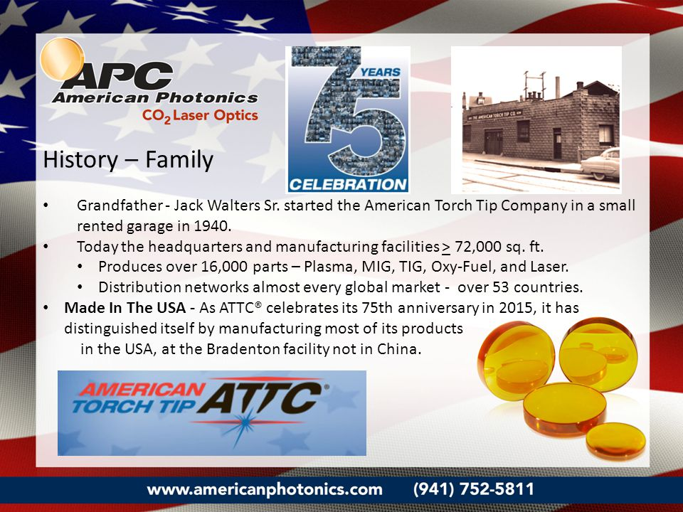 History – Family Grandfather - Jack Walters Sr. started the American Torch Tip Company in a small rented garage in 1940. Today the headquarters and ma