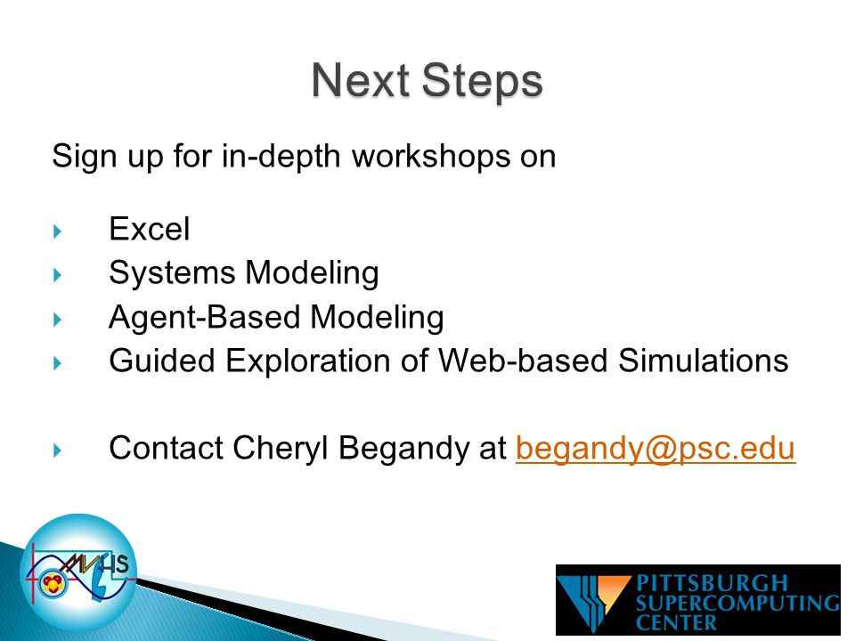 Sign up for in-depth workshops on  Excel  Systems Modeling  Agent-Based Modeling  Guided Exploration of Web-based Simulations  Contact Cheryl Begandy at begandy@psc.edubegandy@psc.edu