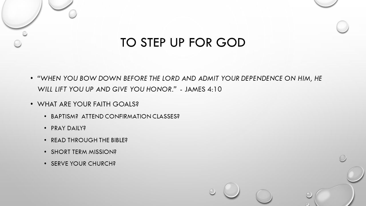 TO STEP UP FOR GOD WHEN YOU BOW DOWN BEFORE THE LORD AND ADMIT YOUR DEPENDENCE ON HIM, HE WILL LIFT YOU UP AND GIVE YOU HONOR. - JAMES 4:10 WHAT ARE YOUR FAITH GOALS.