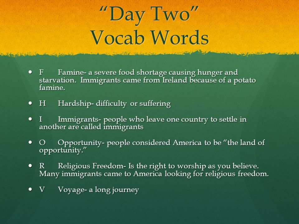 """""""Day Two"""" Vocab Words FFamine- a severe food shortage causing hunger and starvation. Immigrants came from Ireland because of a potato famine. FFamine-"""