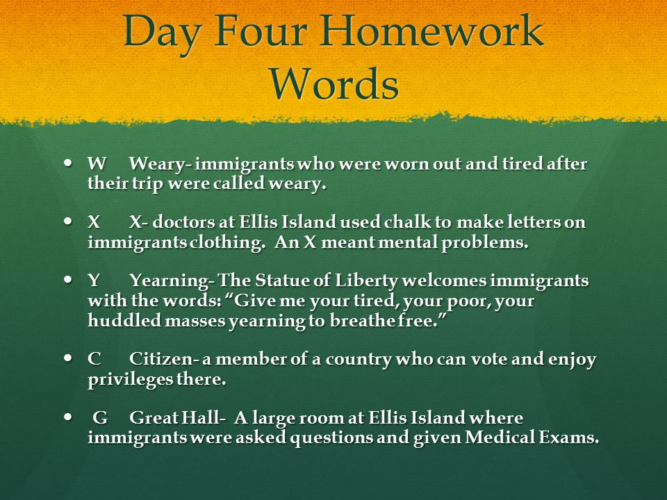 Day Four Homework Words WWeary- immigrants who were worn out and tired after their trip were called weary. WWeary- immigrants who were worn out and ti