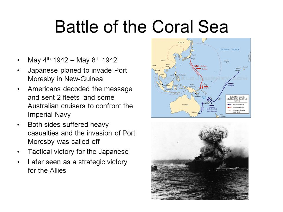 Battle of the Coral Sea May 4 th 1942 – May 8 th 1942 Japanese planed to invade Port Moresby in New-Guinea Americans decoded the message and sent 2 fl