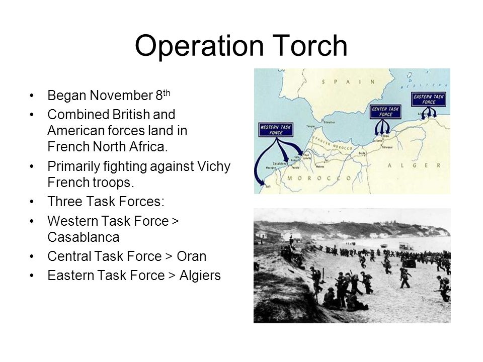 Operation Torch Began November 8 th Combined British and American forces land in French North Africa. Primarily fighting against Vichy French troops.