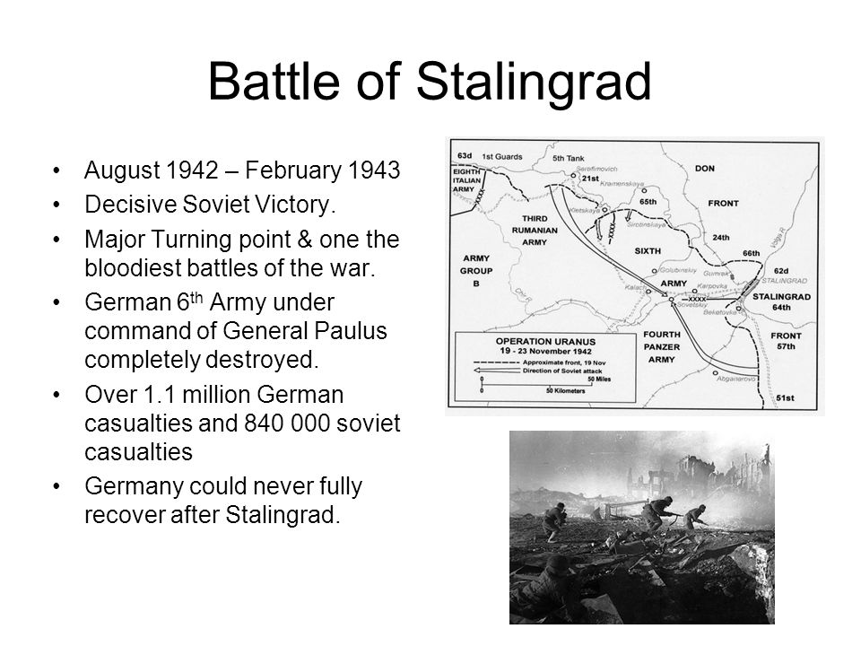 Battle of Stalingrad August 1942 – February 1943 Decisive Soviet Victory. Major Turning point & one the bloodiest battles of the war. German 6 th Army