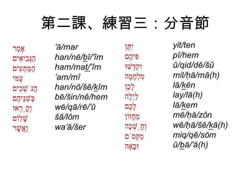 第二課、練習三:分音節 'ā/mar han/nĕ/bî/'îm ham/mat/'îm 'am/mî han/nō/šĕ/kîm bĕ/šin/nê/hem wĕ/qā/rĕ/'û šā/lôm wa'ă/šer yit/ten pî/hem û/qid/dĕ/šû mil/hā/mā(h) lā/kēn lay/lā(h) lā/kem mē/hā/zôn wĕ/hā/šĕ/kā(h) miq/qĕ/sōm û/bā/'ā(h) אָמַר הַנְּבִיאִים הַמַּתְעִים עַמּי הַנֹּשְׁכִים בְּשִׁנֵּיהֶם וְקָֽרְאוּ שָׁלִוֹם וַאֲשֶׁר יִתֵּן פִּיהֶם וקִדְּשׁוּ מִלְחָמָה לָכֵן לַיְלָה לָכֶם מֵחָזוֹן וְחָֽשְׁכָה מִקְּסֹם וּבָאָה