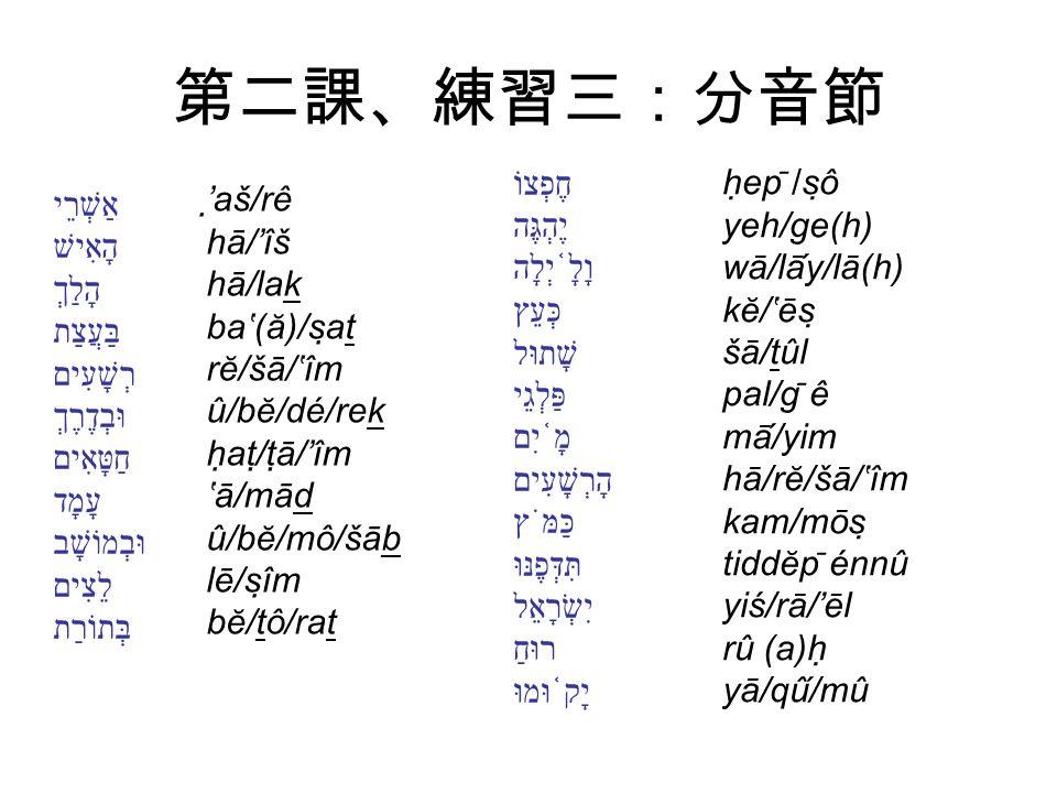 第二課、練習三:分音節 'aš/rê hā/'îš hā/lak ba'(ă)/sat rĕ/šā/'îm û/bĕ/dé/rek hat/tā/'îm 'ā/mād û/bĕ/mô/šāb lē/sîm bĕ/tô/rat hep ̄ /sô yeh/ge(h) wā/lāy/lā(h) kĕ/'ēs šā/tûl pal/g ̄ ê mā/yim hā/rĕ/šā/'îm kam/mōs tiddĕp ̄ énnû yiś/rā/'ēl rû (a)h yā/qû/mû אַשְׁרֵי הָאִישׁ הָלַךְ בַּעֲצַת רְשָׁעִים וּבְדֶרֶךְ חַטָּאִים עָמָד וּבְמוֹשָׁב לֵצִים בְּתוֹרַת חֶפְצוֹ יֶהְגֶּה וָלָ ֫ יְלָה כְּעֵץ שָׁתוּל פַּלְגֵי מָ ֫ יִם הָרְשָׁעִים כַּמֹּץ תִּדְּפֶנּוּ יִשְׂרָאֵל רוּחַ יָק ֫ וּמוּ