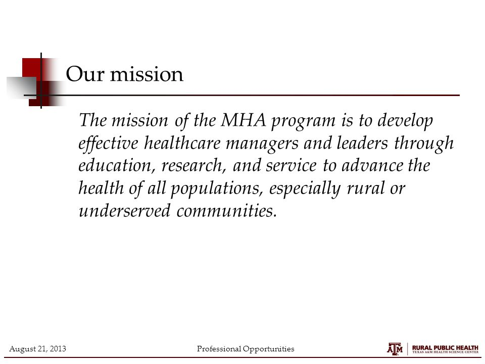 Professional Opportunities Our mission The mission of the MHA program is to develop effective healthcare managers and leaders through education, research, and service to advance the health of all populations, especially rural or underserved communities.