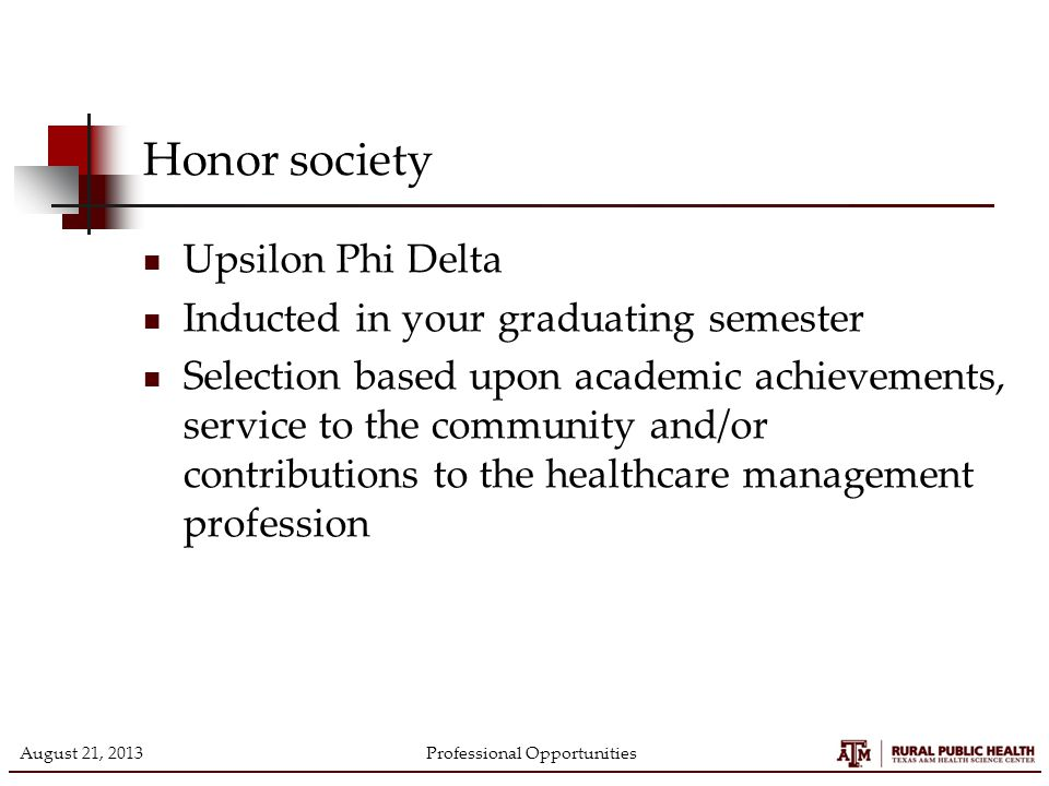 Honor society Upsilon Phi Delta Inducted in your graduating semester Selection based upon academic achievements, service to the community and/or contributions to the healthcare management profession August 21, 2013Professional Opportunities
