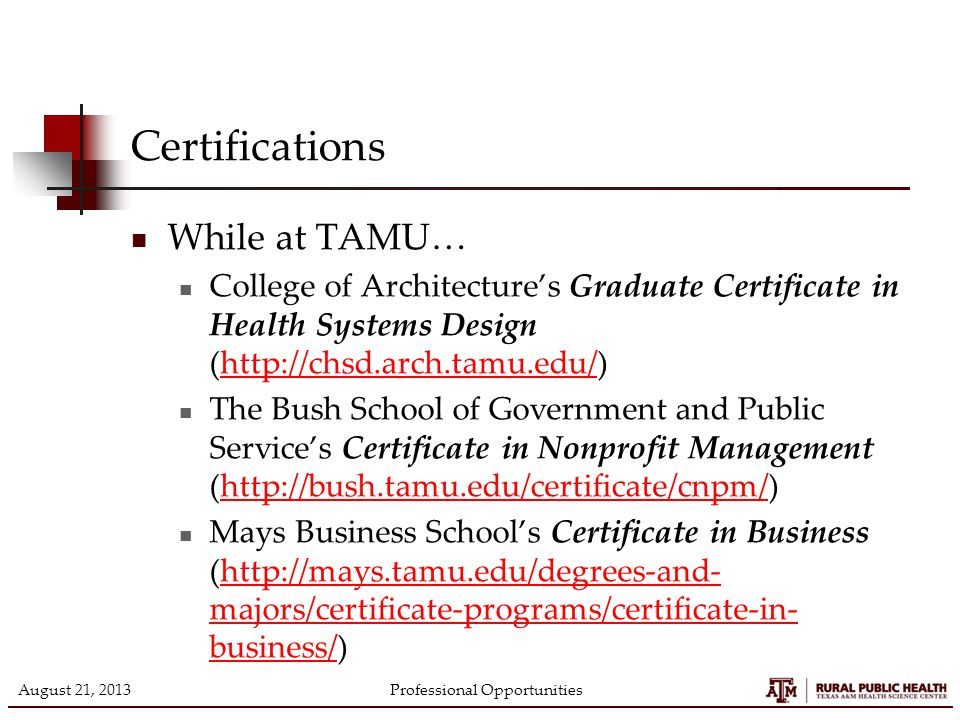 Certifications While at TAMU… College of Architecture's Graduate Certificate in Health Systems Design (http://chsd.arch.tamu.edu/)http://chsd.arch.tamu.edu/ The Bush School of Government and Public Service's Certificate in Nonprofit Management (http://bush.tamu.edu/certificate/cnpm/)http://bush.tamu.edu/certificate/cnpm/ Mays Business School's Certificate in Business (http://mays.tamu.edu/degrees-and- majors/certificate-programs/certificate-in- business/)http://mays.tamu.edu/degrees-and- majors/certificate-programs/certificate-in- business/ August 21, 2013Professional Opportunities