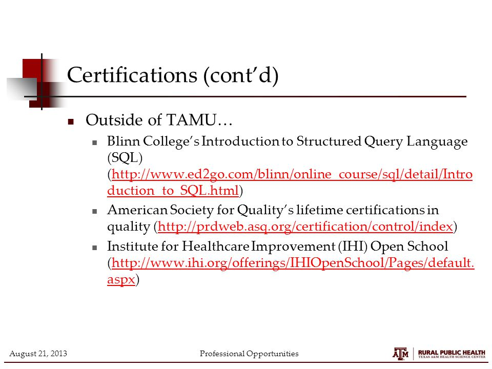 Certifications (cont'd) Outside of TAMU… Blinn College's Introduction to Structured Query Language (SQL) (http://www.ed2go.com/blinn/online_course/sql/detail/Intro duction_to_SQL.html)http://www.ed2go.com/blinn/online_course/sql/detail/Intro duction_to_SQL.html American Society for Quality's lifetime certifications in quality (http://prdweb.asq.org/certification/control/index)http://prdweb.asq.org/certification/control/index Institute for Healthcare Improvement (IHI) Open School (http://www.ihi.org/offerings/IHIOpenSchool/Pages/default.