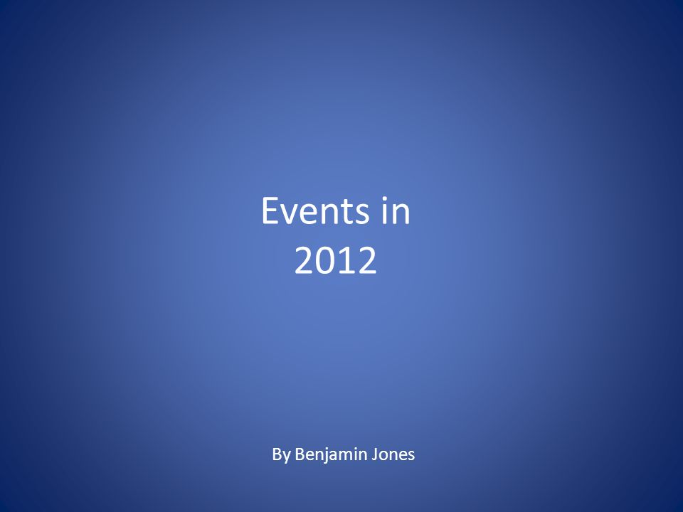 Events in 2012 By Benjamin Jones