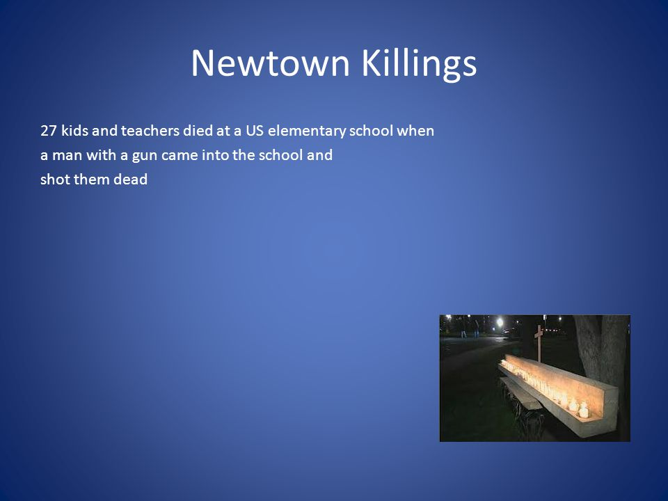 Newtown Killings 27 kids and teachers died at a US elementary school when a man with a gun came into the school and shot them dead