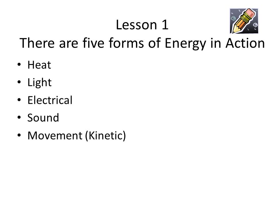 Lesson 1 There are five forms of Energy in Action Heat Light Electrical Sound Movement (Kinetic)
