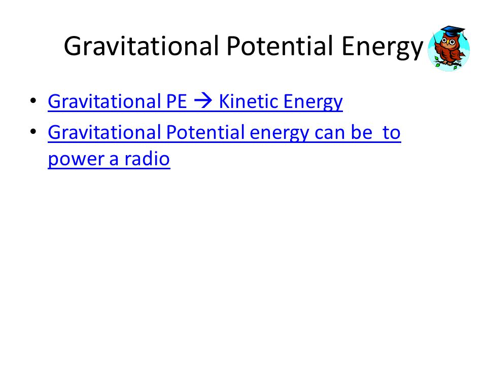 Gravitational Potential Energy Gravitational PE  Kinetic Energy Gravitational PE  Kinetic Energy Gravitational Potential energy can be to power a radio Gravitational Potential energy can be to power a radio