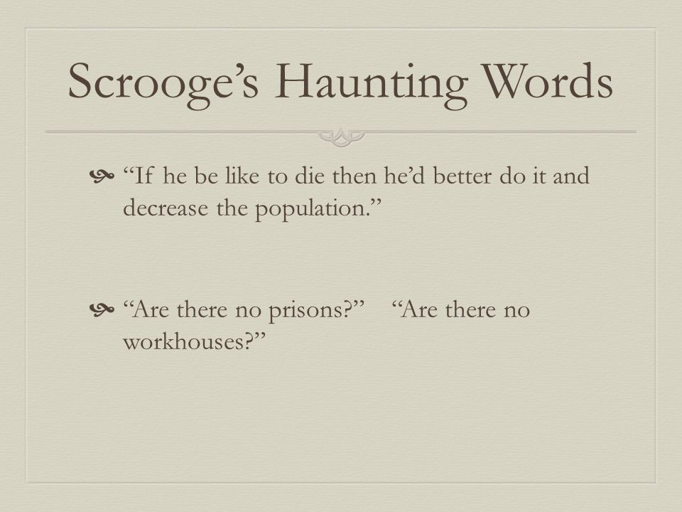 Scrooge's Haunting Words  If he be like to die then he'd better do it and decrease the population.  Are there no prisons? Are there no workhouses?