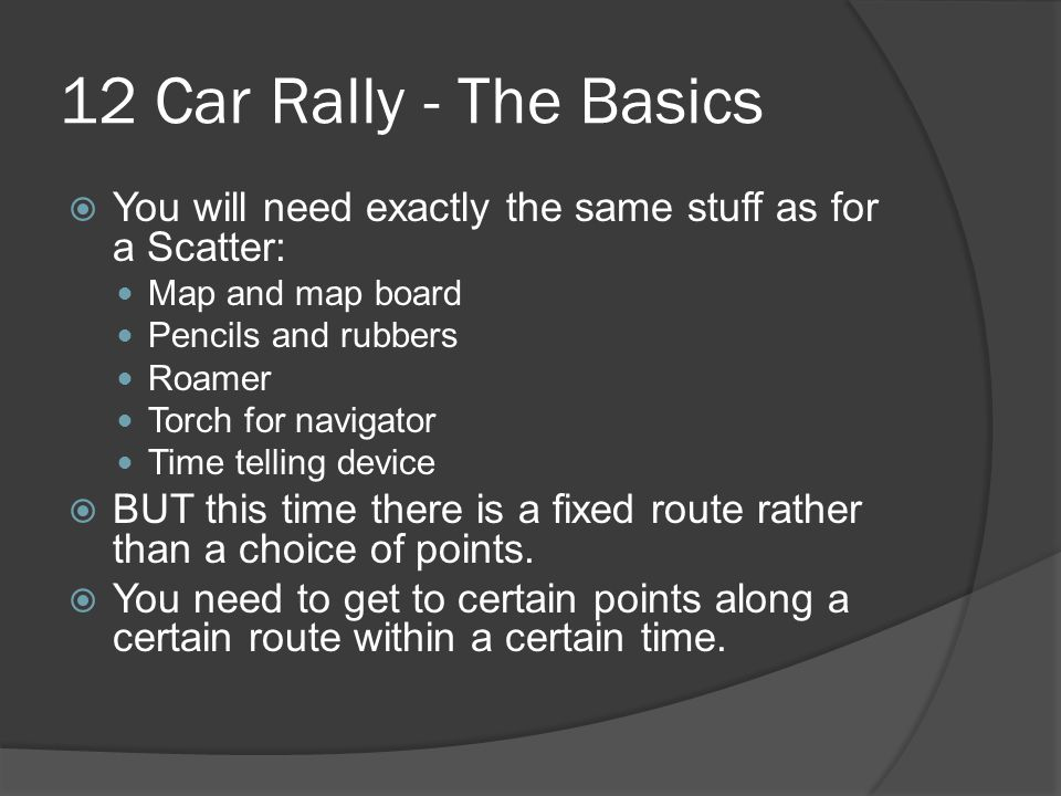 12 Car Rally - The Basics  You will need exactly the same stuff as for a Scatter: Map and map board Pencils and rubbers Roamer Torch for navigator Time telling device  BUT this time there is a fixed route rather than a choice of points.