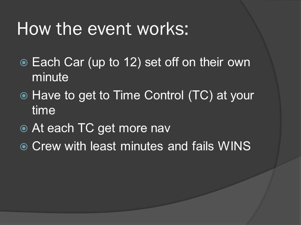 How the event works:  Each Car (up to 12) set off on their own minute  Have to get to Time Control (TC) at your time  At each TC get more nav  Crew with least minutes and fails WINS