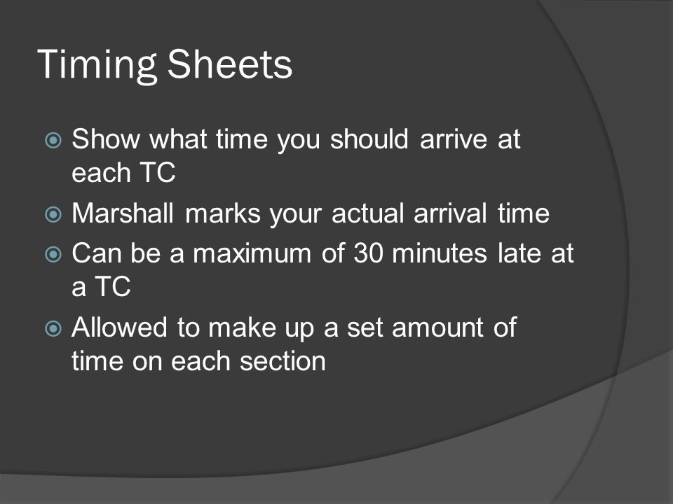 Timing Sheets  Show what time you should arrive at each TC  Marshall marks your actual arrival time  Can be a maximum of 30 minutes late at a TC  Allowed to make up a set amount of time on each section