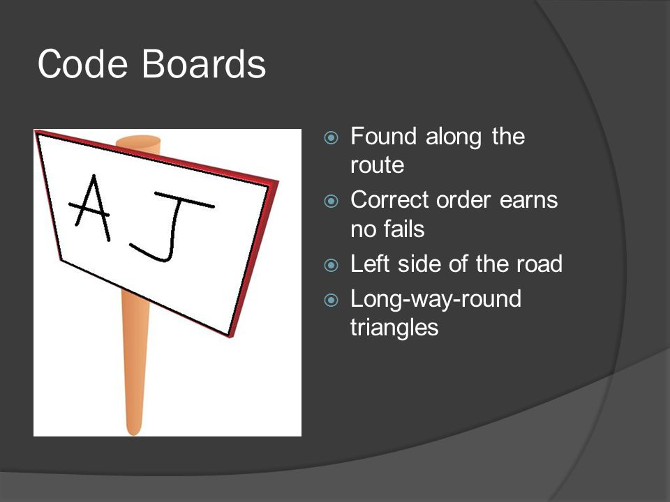Code Boards  Found along the route  Correct order earns no fails  Left side of the road  Long-way-round triangles