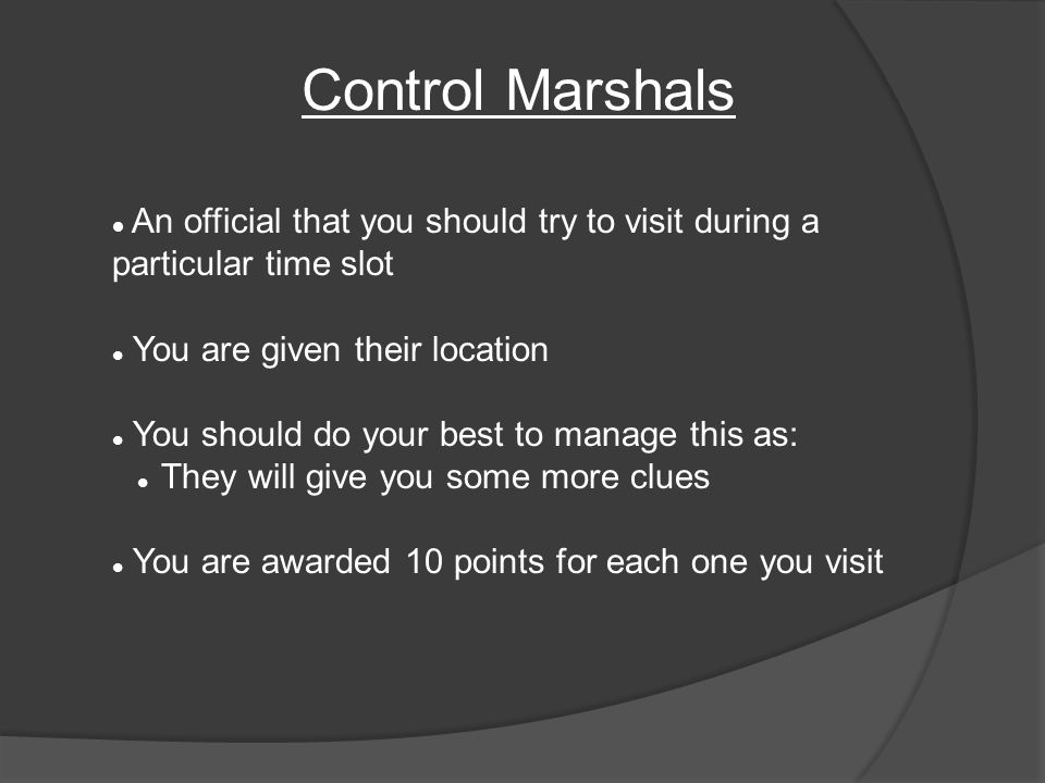 An official that you should try to visit during a particular time slot You are given their location You should do your best to manage this as: They will give you some more clues You are awarded 10 points for each one you visit Control Marshals