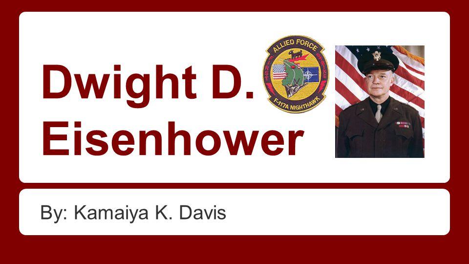 Dwight D. Eisenhower By: Kamaiya K. Davis
