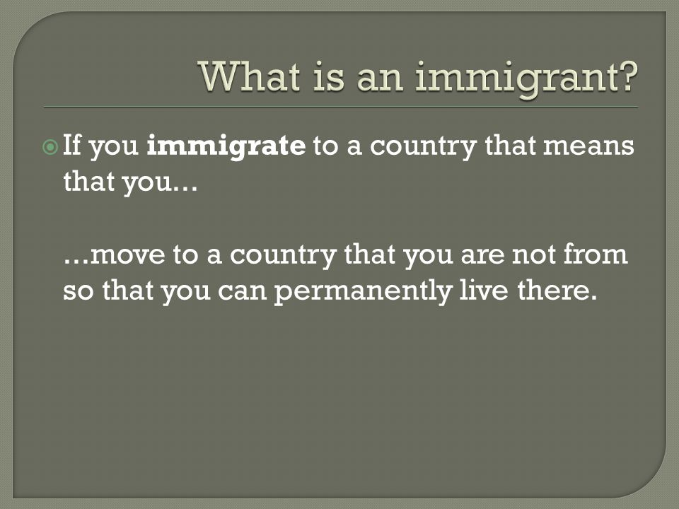  If you immigrate to a country that means that you......move to a country that you are not from so that you can permanently live there.