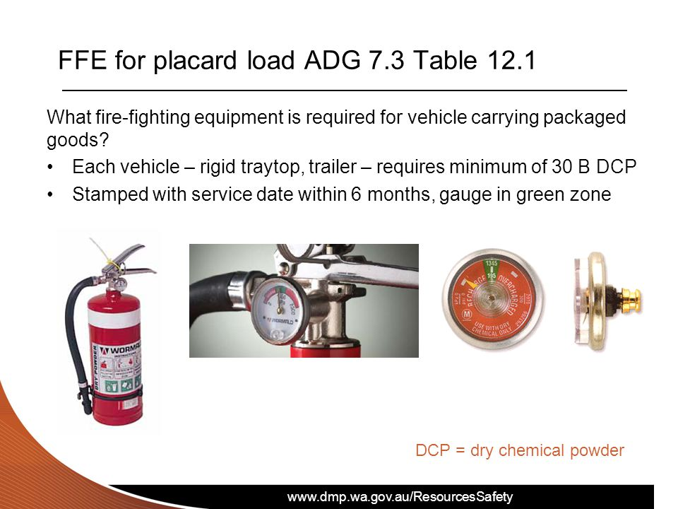 www.dmp.wa.gov.au/ResourcesSafety FFE for placard load ADG 7.3 Table 12.1 What fire-fighting equipment is required for vehicle carrying packaged goods.