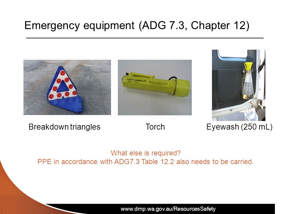 www.dmp.wa.gov.au/ResourcesSafety Emergency equipment (ADG 7.3, Chapter 12) Breakdown triangles Torch Eyewash (250 mL) What else is required? PPE in a