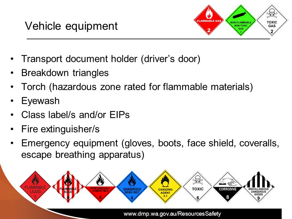 www.dmp.wa.gov.au/ResourcesSafety Vehicle equipment Transport document holder (driver's door) Breakdown triangles Torch (hazardous zone rated for flammable materials) Eyewash Class label/s and/or EIPs Fire extinguisher/s Emergency equipment (gloves, boots, face shield, coveralls, escape breathing apparatus)