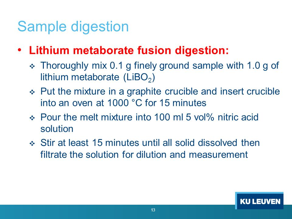 Sample digestion 13 Lithium metaborate fusion digestion:  Thoroughly mix 0.1 g finely ground sample with 1.0 g of lithium metaborate (LiBO 2 )  Put