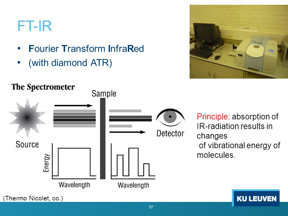 FT-IR Fourier Transform InfraRed (with diamond ATR) 17 (Thermo Nicolet, co.) Principle: absorption of IR-radiation results in changes of vibrational energy of molecules.