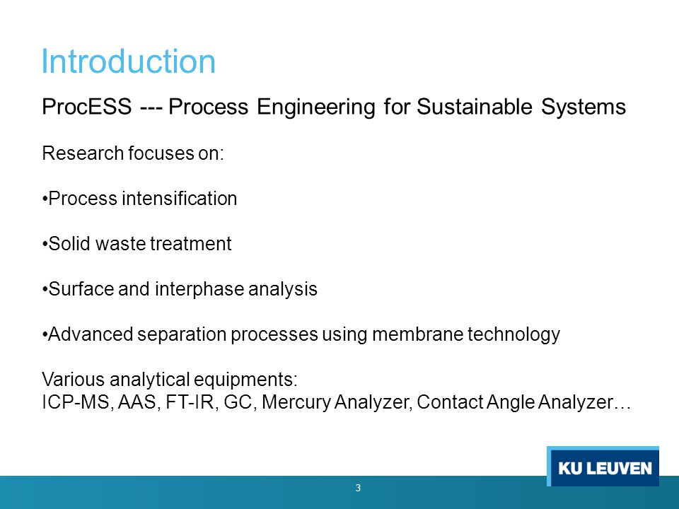Introduction ProcESS --- Process Engineering for Sustainable Systems Research focuses on: Process intensification Solid waste treatment Surface and interphase analysis Advanced separation processes using membrane technology Various analytical equipments: ICP-MS, AAS, FT-IR, GC, Mercury Analyzer, Contact Angle Analyzer… 3