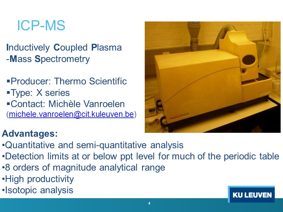 ICP-MS Advantages: Quantitative and semi-quantitative analysis Detection limits at or below ppt level for much of the periodic table 8 orders of magnitude analytical range High productivity Isotopic analysis 4 Inductively Coupled Plasma -Mass Spectrometry  Producer: Thermo Scientific  Type: X series  Contact: Michèle Vanroelen (michele.vanroelen@cit.kuleuven.be)michele.vanroelen@cit.kuleuven.be