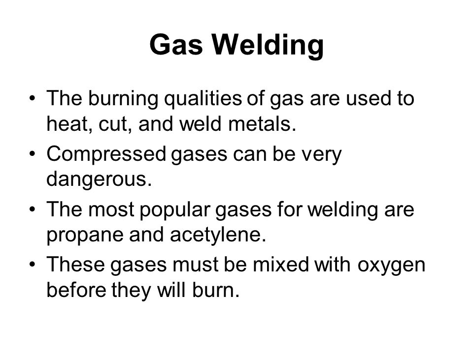 Gas Welding The burning qualities of gas are used to heat, cut, and weld metals.