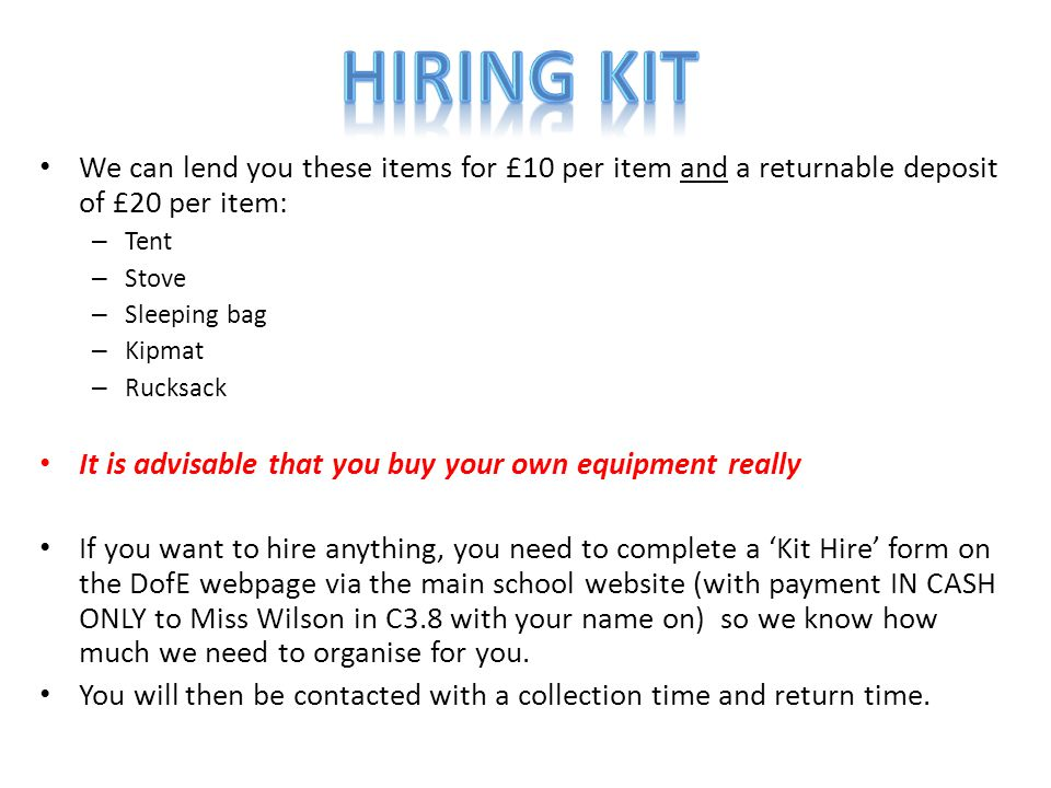 We can lend you these items for £10 per item and a returnable deposit of £20 per item: – Tent – Stove – Sleeping bag – Kipmat – Rucksack It is advisable that you buy your own equipment really If you want to hire anything, you need to complete a 'Kit Hire' form on the DofE webpage via the main school website (with payment IN CASH ONLY to Miss Wilson in C3.8 with your name on) so we know how much we need to organise for you.
