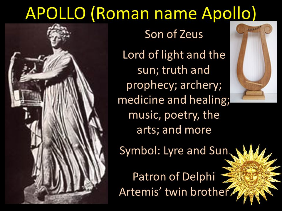 Son of Zeus Lord of light and the sun; truth and prophecy; archery; medicine and healing; music, poetry, the arts; and more Symbol: Lyre and Sun Patron of Delphi Artemis' twin brother APOLLO (Roman name Apollo)