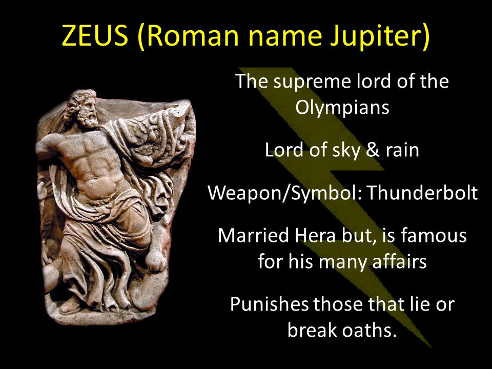 The supreme lord of the Olympians Lord of sky & rain Weapon/Symbol: Thunderbolt Married Hera but, is famous for his many affairs Punishes those that lie or break oaths.