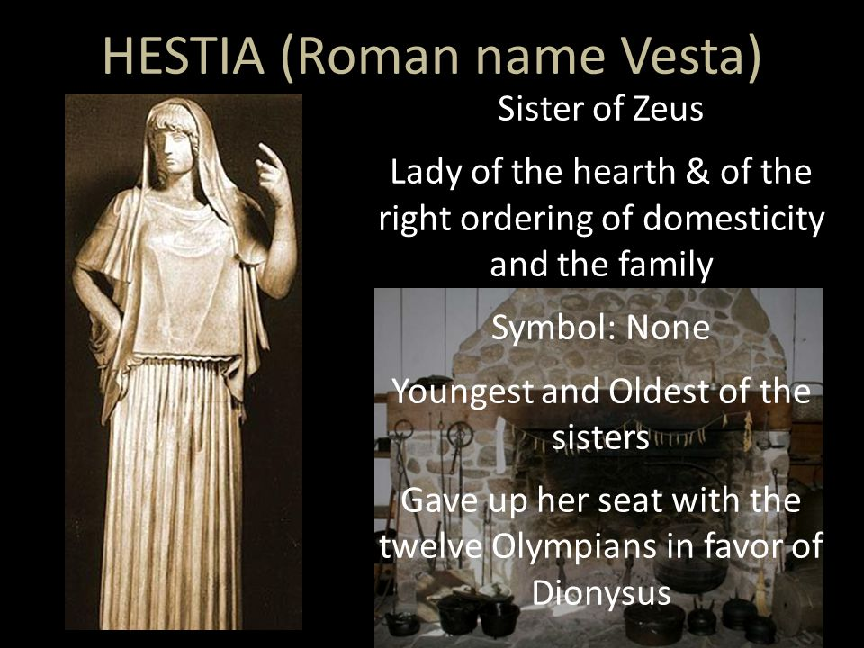 Sister of Zeus Lady of the hearth & of the right ordering of domesticity and the family Symbol: None Youngest and Oldest of the sisters Gave up her seat with the twelve Olympians in favor of Dionysus HESTIA (Roman name Vesta)